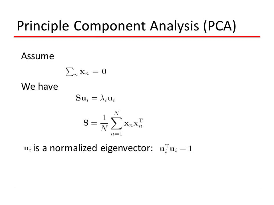 Principle Component Analysis (PCA) Assume We have is a normalized eigenvector: