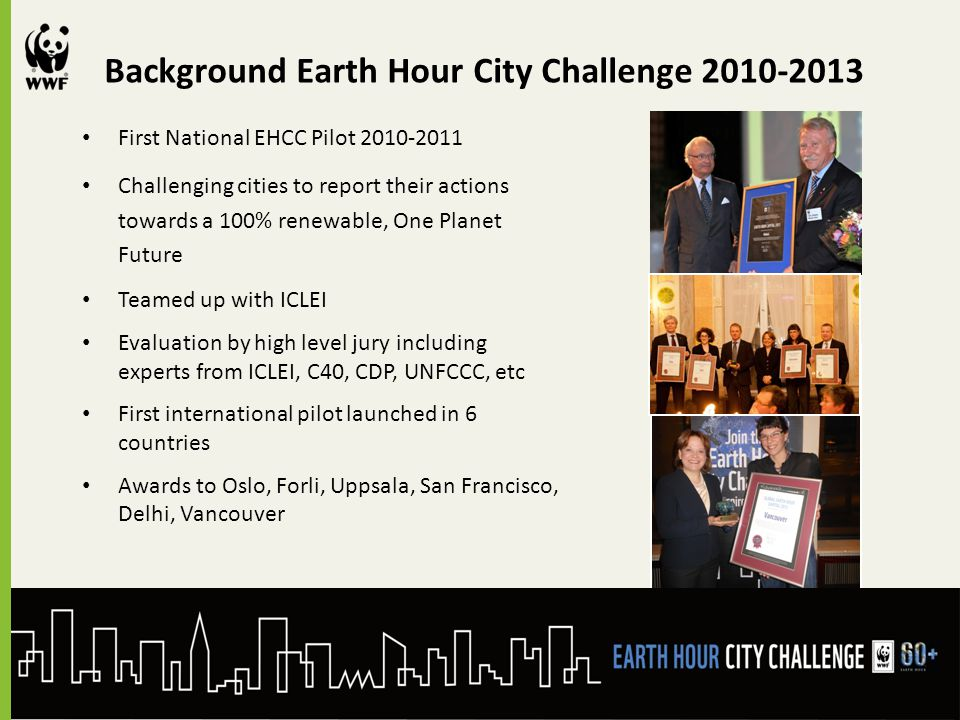Background Earth Hour City Challenge 2010-2013 First National EHCC Pilot 2010-2011 Challenging cities to report their actions towards a 100% renewable, One Planet Future Teamed up with ICLEI Evaluation by high level jury including experts from ICLEI, C40, CDP, UNFCCC, etc First international pilot launched in 6 countries Awards to Oslo, Forli, Uppsala, San Francisco, Delhi, Vancouver