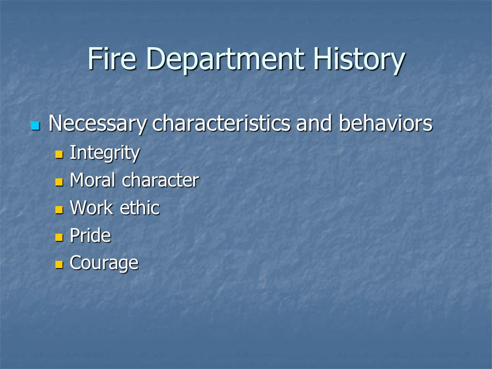 Fire Department History Necessary characteristics and behaviors Necessary characteristics and behaviors Integrity Integrity Moral character Moral character Work ethic Work ethic Pride Pride Courage Courage