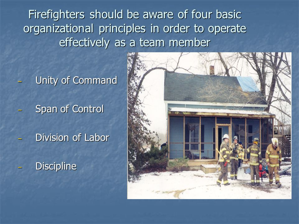 Firefighters should be aware of four basic organizational principles in order to operate effectively as a team member – Unity of Command – Span of Control – Division of Labor – Discipline