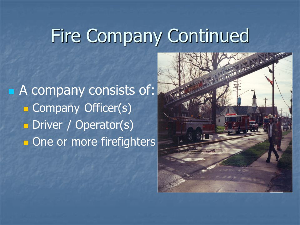 Fire Company Continued A company consists of: Company Officer(s) Driver / Operator(s) One or more firefighters