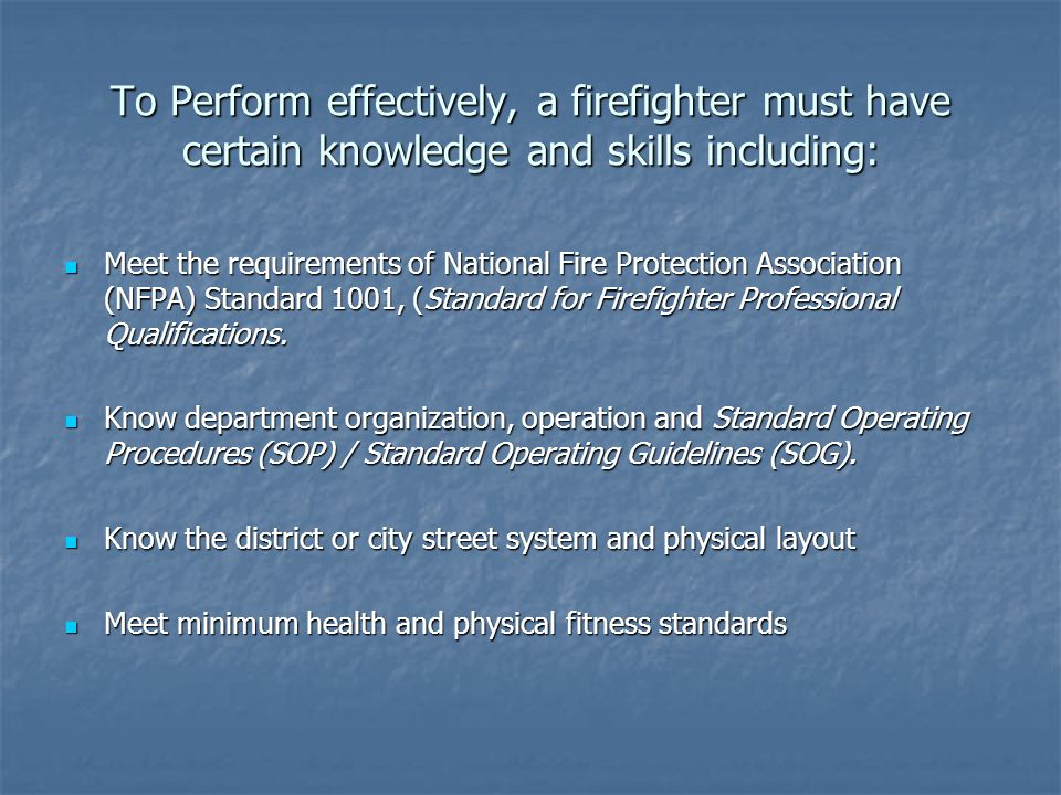 To Perform effectively, a firefighter must have certain knowledge and skills including: Meet the requirements of National Fire Protection Association (NFPA) Standard 1001, (Standard for Firefighter Professional Qualifications.