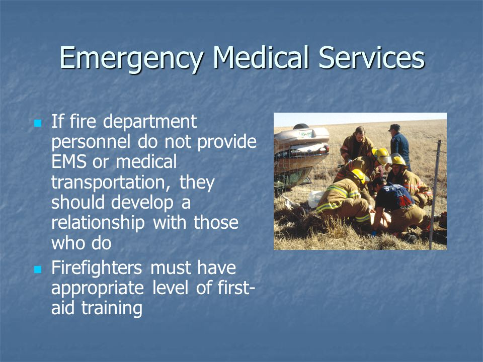Emergency Medical Services If fire department personnel do not provide EMS or medical transportation, they should develop a relationship with those who do Firefighters must have appropriate level of first- aid training