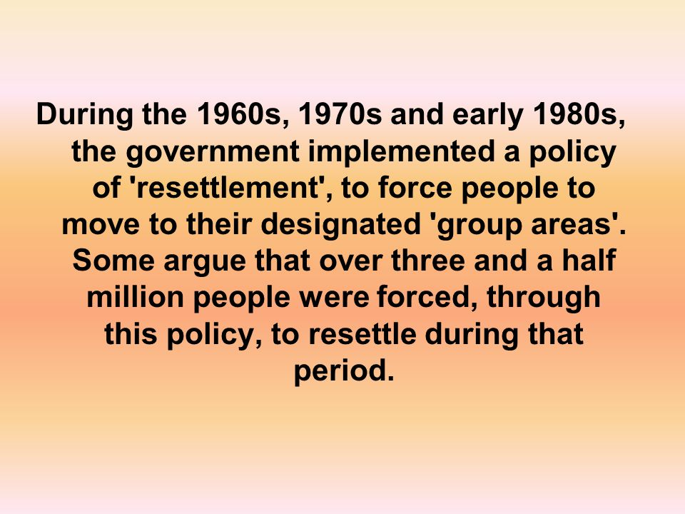 During the 1960s, 1970s and early 1980s, the government implemented a policy of resettlement , to force people to move to their designated group areas .