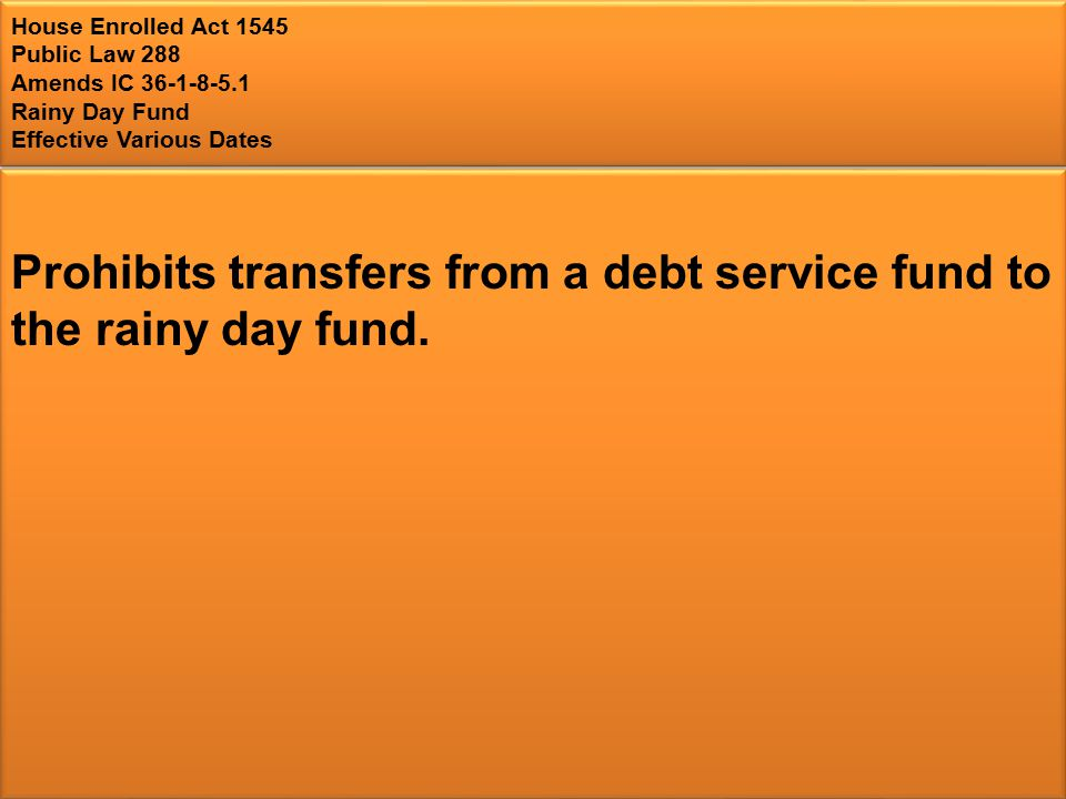 House Enrolled Act 1545 Public Law 288 Amends IC Rainy Day Fund Effective Various Dates Prohibits transfers from a debt service fund to the rainy day fund.