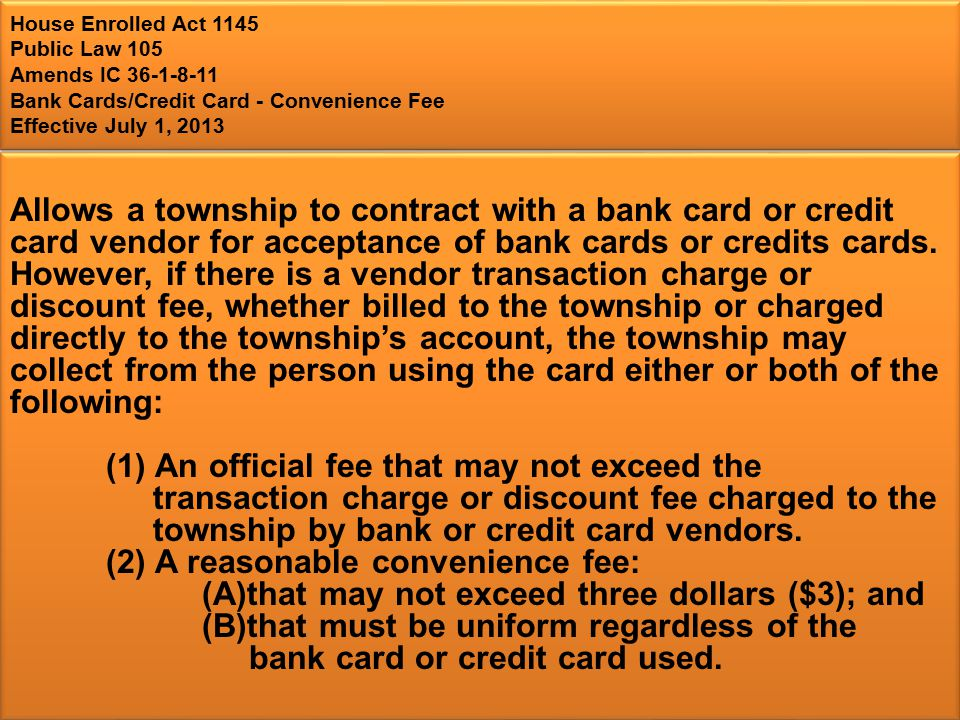 House Enrolled Act 1145 Public Law 105 Amends IC Bank Cards/Credit Card - Convenience Fee Effective July 1, 2013 Allows a township to contract with a bank card or credit card vendor for acceptance of bank cards or credits cards.