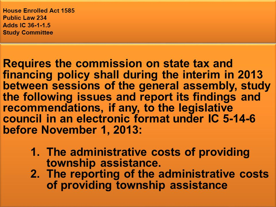 House Enrolled Act 1585 Public Law 234 Adds IC Study Committee Requires the commission on state tax and financing policy shall during the interim in 2013 between sessions of the general assembly, study the following issues and report its findings and recommendations, if any, to the legislative council in an electronic format under IC before November 1, 2013: 1.