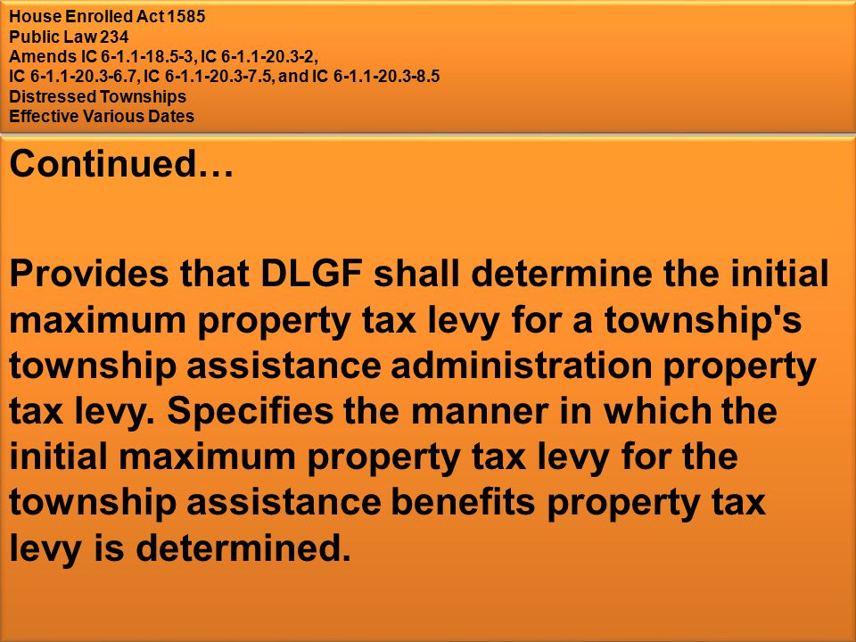 House Enrolled Act 1585 Public Law 234 Amends IC , IC , IC , IC , and IC Distressed Townships Effective Various Dates Continued… Provides that DLGF shall determine the initial maximum property tax levy for a township s township assistance administration property tax levy.