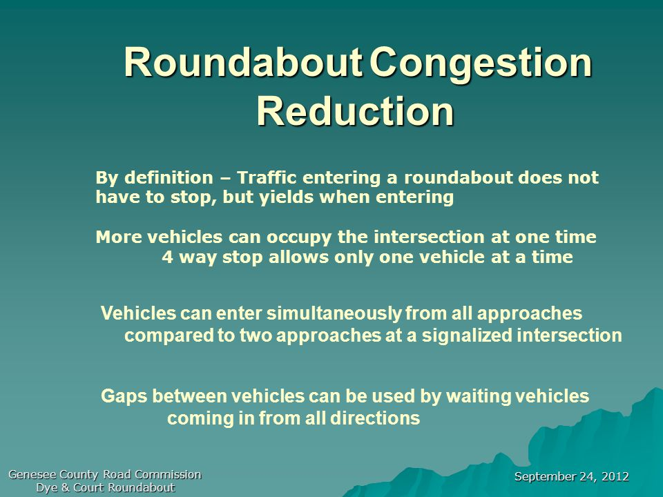 September 24, 2012 Genesee County Road Commission Dye & Court Roundabout Roundabout Congestion Reduction By definition – Traffic entering a roundabout does not have to stop, but yields when entering More vehicles can occupy the intersection at one time 4 way stop allows only one vehicle at a time Vehicles can enter simultaneously from all approaches compared to two approaches at a signalized intersection Gaps between vehicles can be used by waiting vehicles coming in from all directions