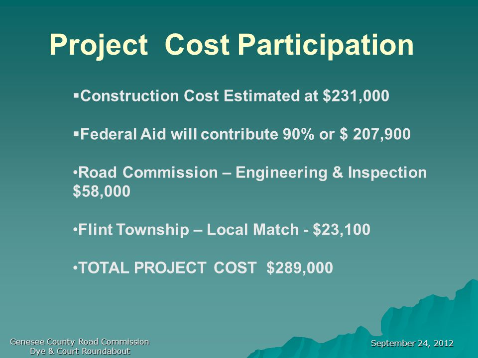 September 24, 2012 Genesee County Road Commission Dye & Court Roundabout Project Cost Participation  Construction Cost Estimated at $231,000  Federal Aid will contribute 90% or $ 207,900 Road Commission – Engineering & Inspection $58,000 Flint Township – Local Match - $23,100 TOTAL PROJECT COST $289,000