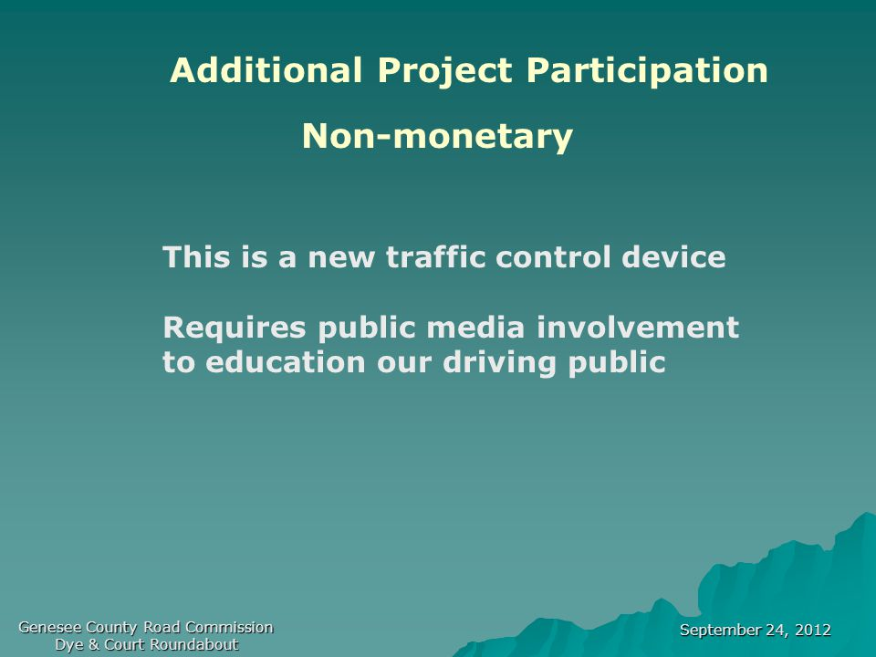 September 24, 2012 Genesee County Road Commission Dye & Court Roundabout Additional Project Participation Non-monetary This is a new traffic control device Requires public media involvement to education our driving public