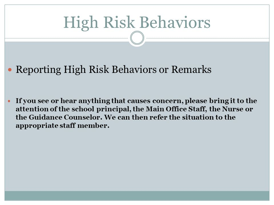 High Risk Behaviors Reporting High Risk Behaviors or Remarks If you see or hear anything that causes concern, please bring it to the attention of the school principal, the Main Office Staff, the Nurse or the Guidance Counselor.
