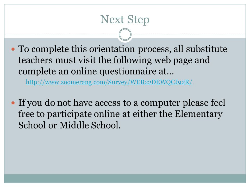 Next Step To complete this orientation process, all substitute teachers must visit the following web page and complete an online questionnaire at…   If you do not have access to a computer please feel free to participate online at either the Elementary School or Middle School.