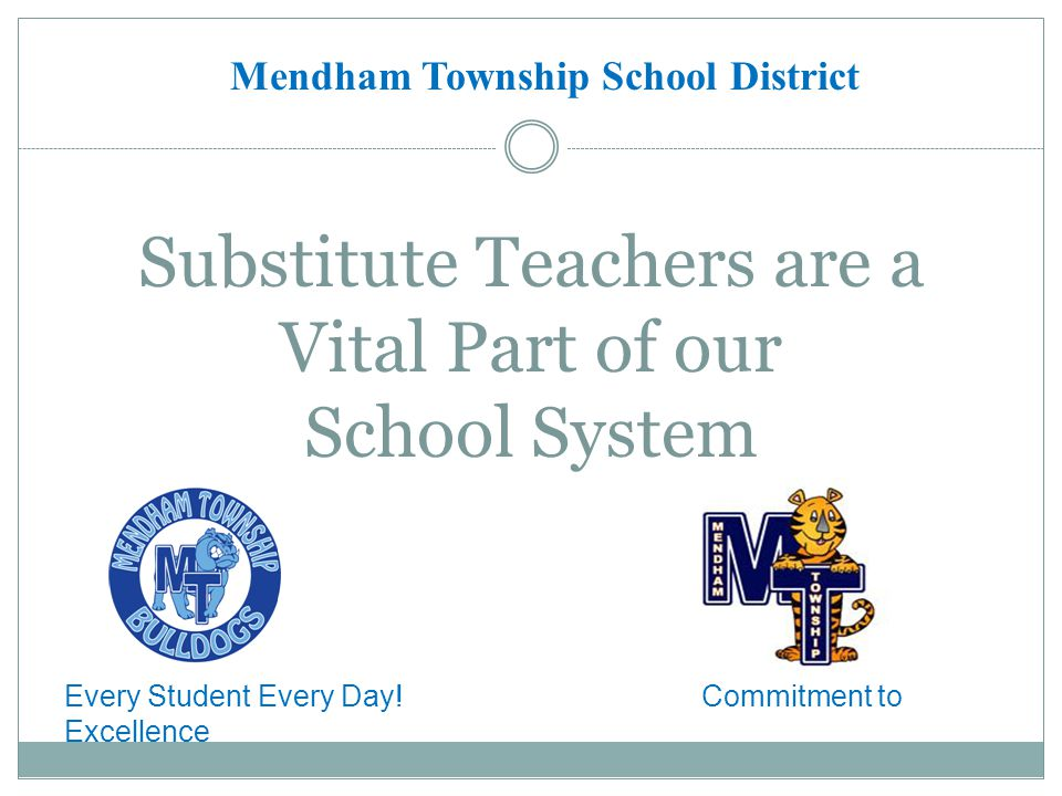 Substitute Teachers are a Vital Part of our School System Mendham Township School District Every Student Every Day.
