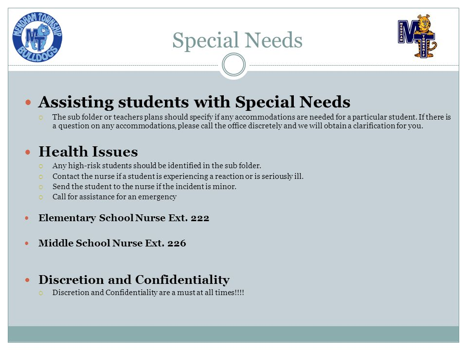 Special Needs Assisting students with Special Needs  The sub folder or teachers plans should specify if any accommodations are needed for a particular student.