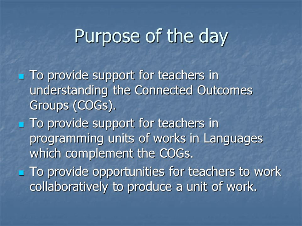 Purpose of the day To provide support for teachers in understanding the Connected Outcomes Groups (COGs).