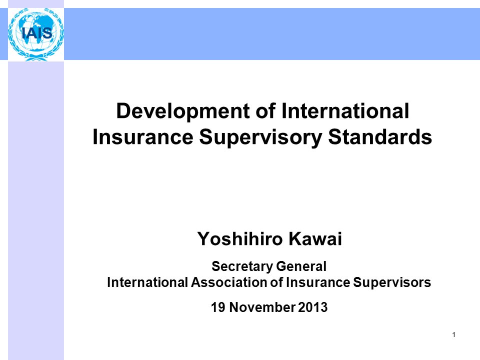 Development of International Insurance Supervisory Standards Yoshihiro Kawai Secretary General International Association of Insurance Supervisors 19 November