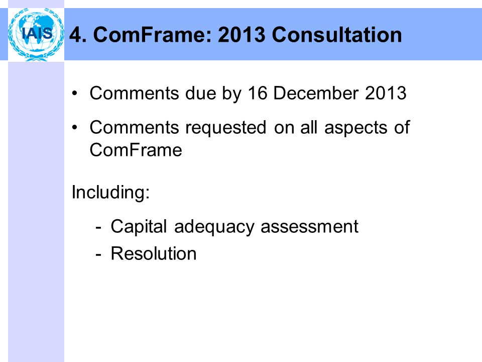 Comments due by 16 December 2013 Comments requested on all aspects of ComFrame Including: -Capital adequacy assessment -Resolution 4.
