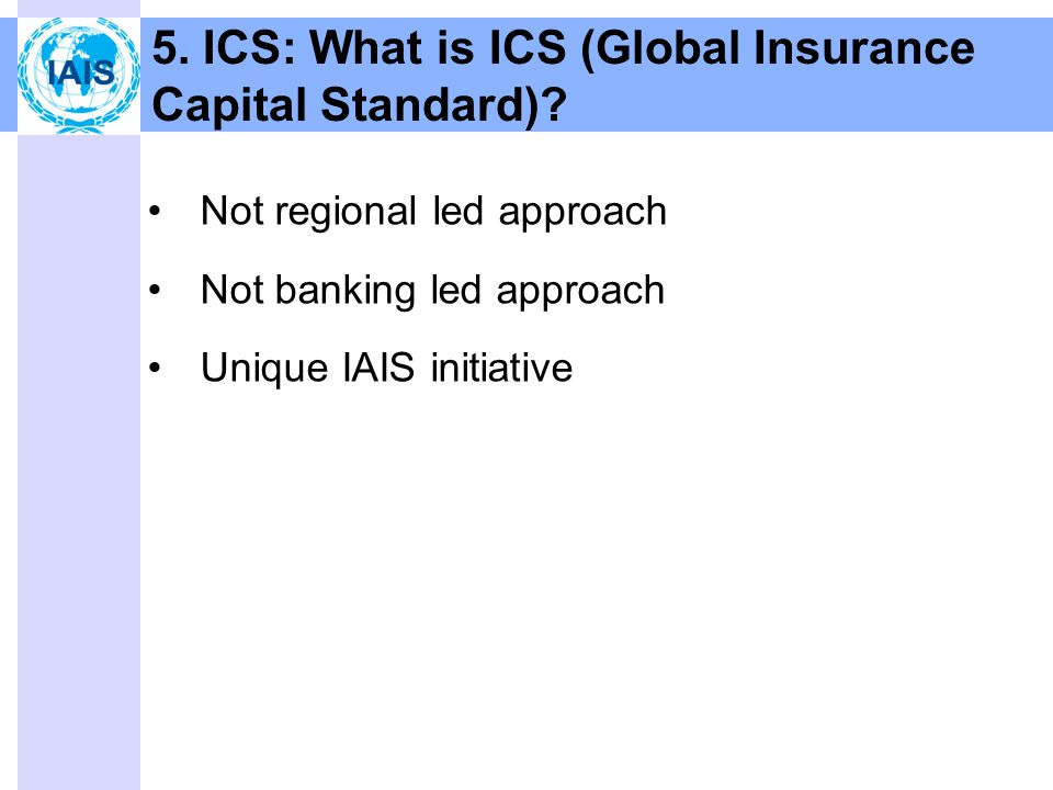 5. ICS: What is ICS (Global Insurance Capital Standard).