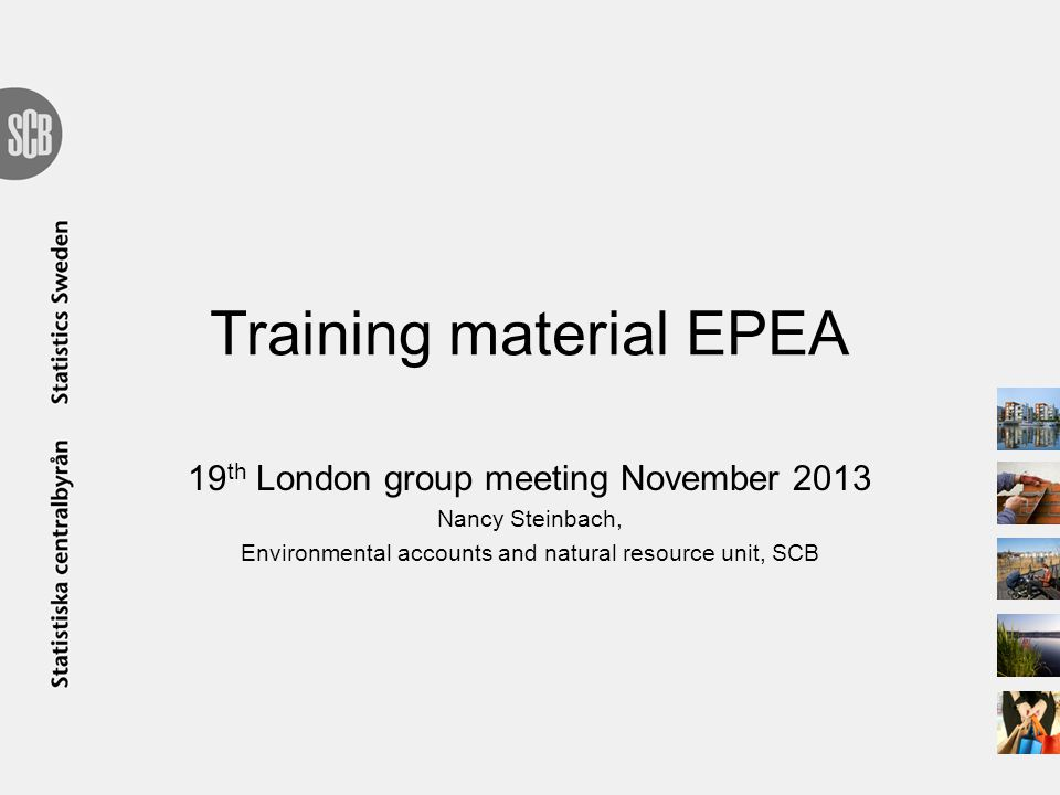 Training material EPEA 19 th London group meeting November 2013 Nancy Steinbach, Environmental accounts and natural resource unit, SCB
