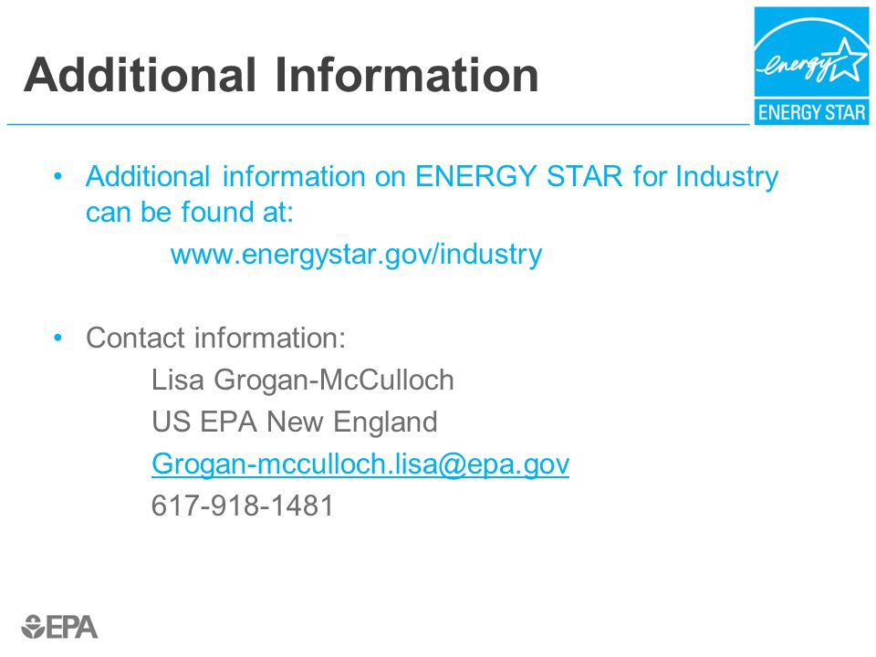 Additional Information Additional information on ENERGY STAR for Industry can be found at:   Contact information: Lisa Grogan-McCulloch US EPA New England