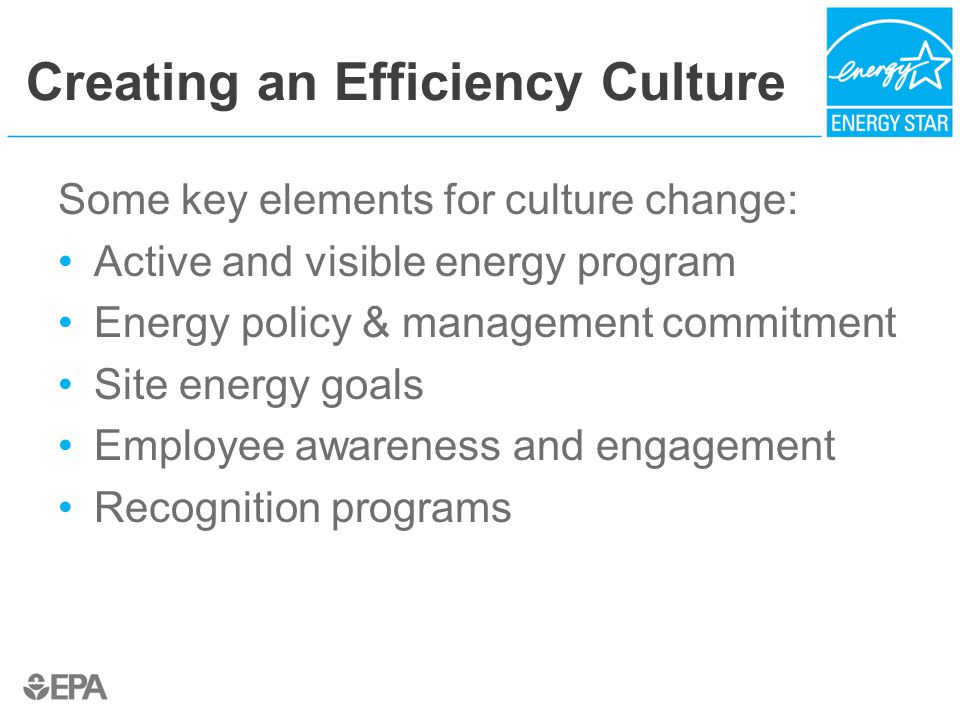 Creating an Efficiency Culture Some key elements for culture change: Active and visible energy program Energy policy & management commitment Site energy goals Employee awareness and engagement Recognition programs