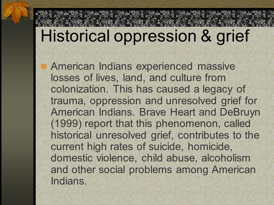 Historical oppression & grief American Indians experienced massive losses of lives, land, and culture from colonization.