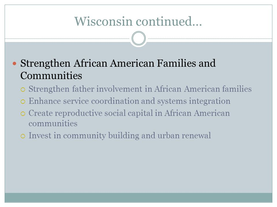 Wisconsin continued… Strengthen African American Families and Communities  Strengthen father involvement in African American families  Enhance service coordination and systems integration  Create reproductive social capital in African American communities  Invest in community building and urban renewal