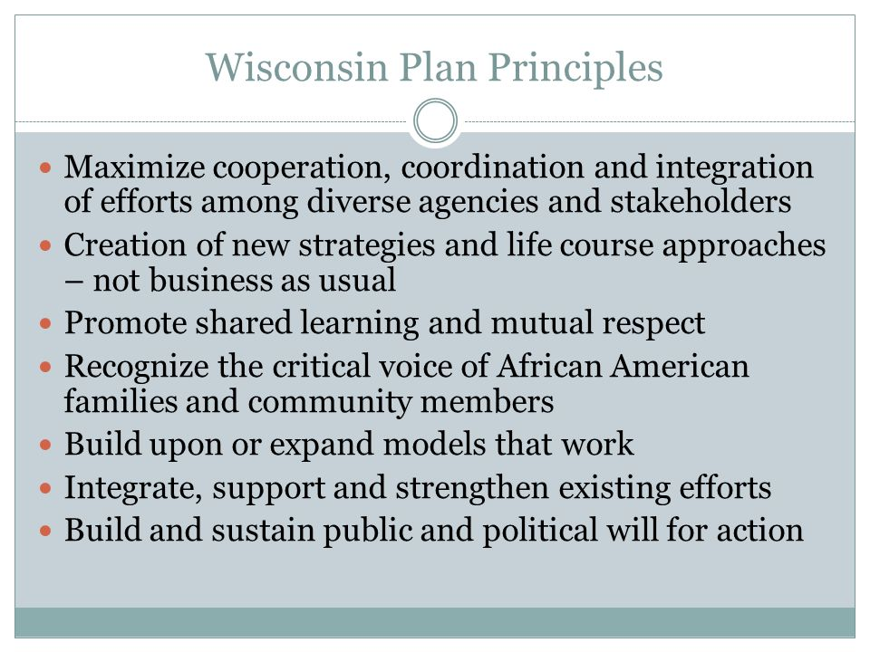 Wisconsin Plan Principles Maximize cooperation, coordination and integration of efforts among diverse agencies and stakeholders Creation of new strategies and life course approaches – not business as usual Promote shared learning and mutual respect Recognize the critical voice of African American families and community members Build upon or expand models that work Integrate, support and strengthen existing efforts Build and sustain public and political will for action
