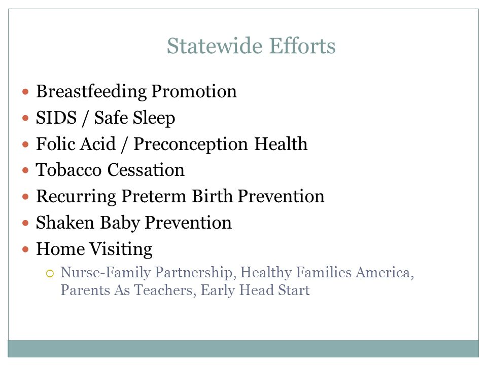 Breastfeeding Promotion SIDS / Safe Sleep Folic Acid / Preconception Health Tobacco Cessation Recurring Preterm Birth Prevention Shaken Baby Prevention Home Visiting  Nurse-Family Partnership, Healthy Families America, Parents As Teachers, Early Head Start Statewide Efforts