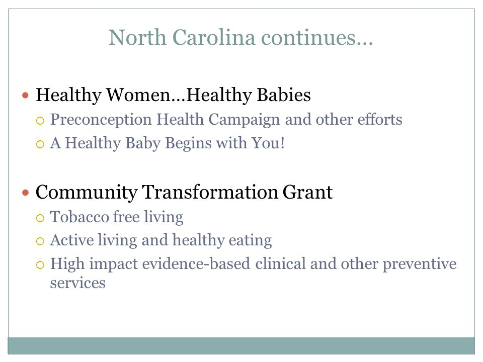 North Carolina continues… Healthy Women…Healthy Babies  Preconception Health Campaign and other efforts  A Healthy Baby Begins with You.