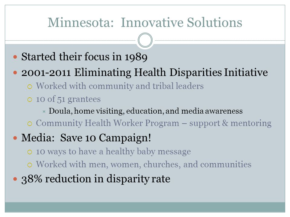 Minnesota: Innovative Solutions Started their focus in Eliminating Health Disparities Initiative  Worked with community and tribal leaders  10 of 51 grantees  Doula, home visiting, education, and media awareness  Community Health Worker Program – support & mentoring Media: Save 10 Campaign.