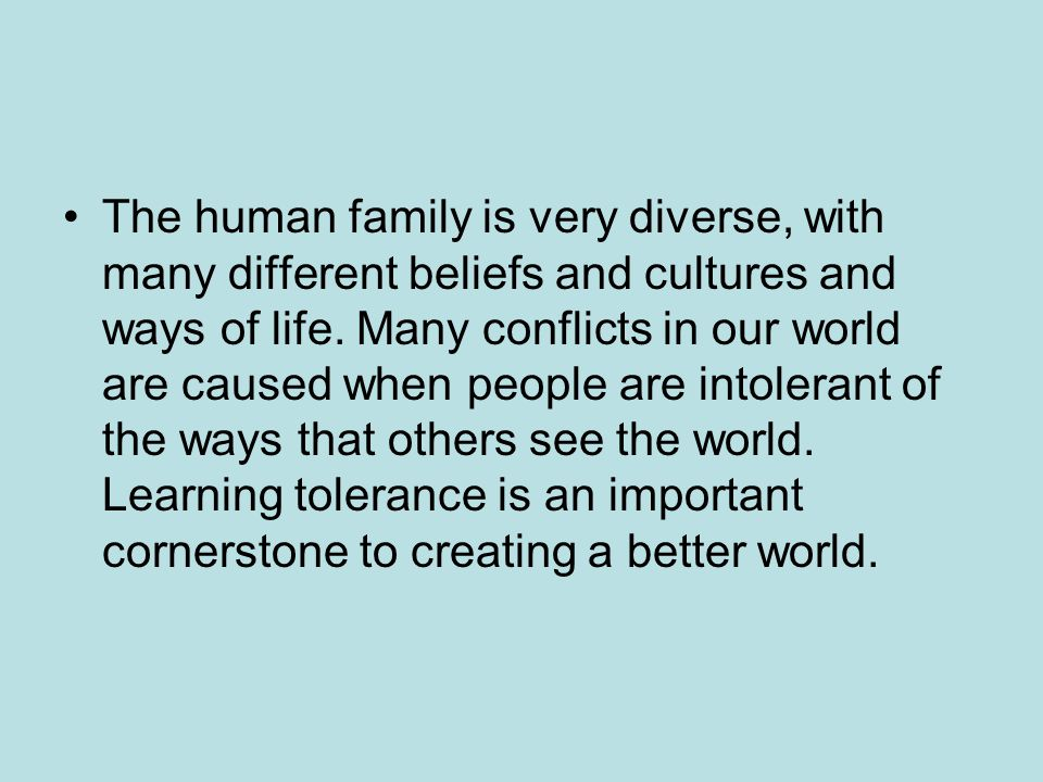 The human family is very diverse, with many different beliefs and cultures and ways of life.