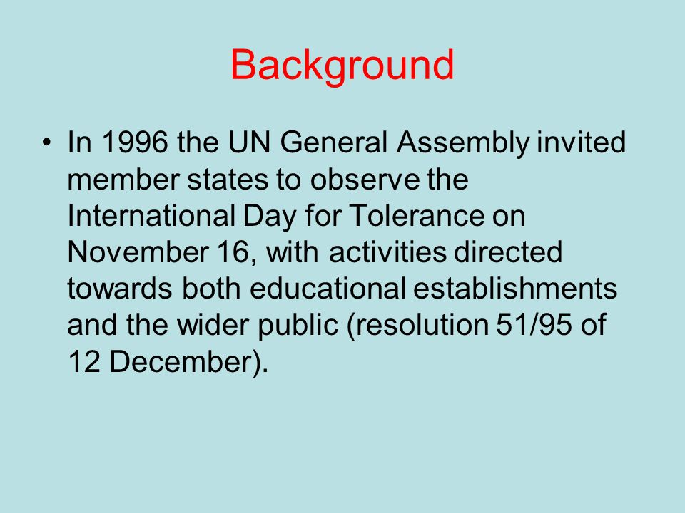 Background In 1996 the UN General Assembly invited member states to observe the International Day for Tolerance on November 16, with activities directed towards both educational establishments and the wider public (resolution 51/95 of 12 December).