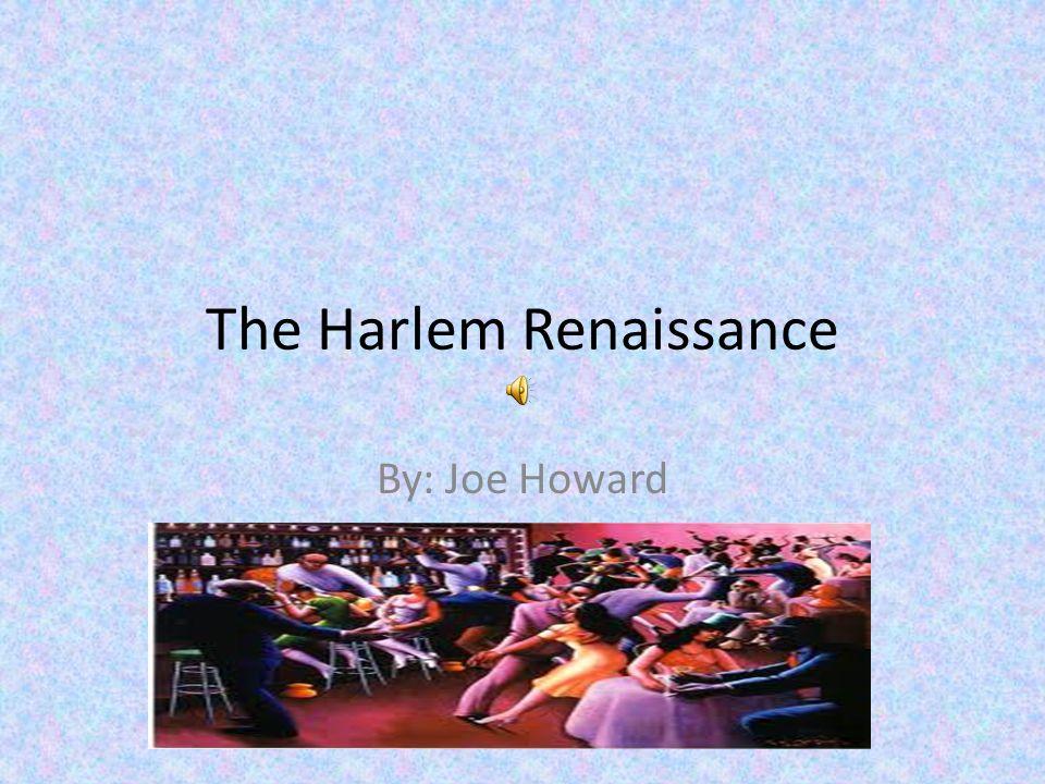 The Harlem Renaissance By: Joe Howard  The Harlem