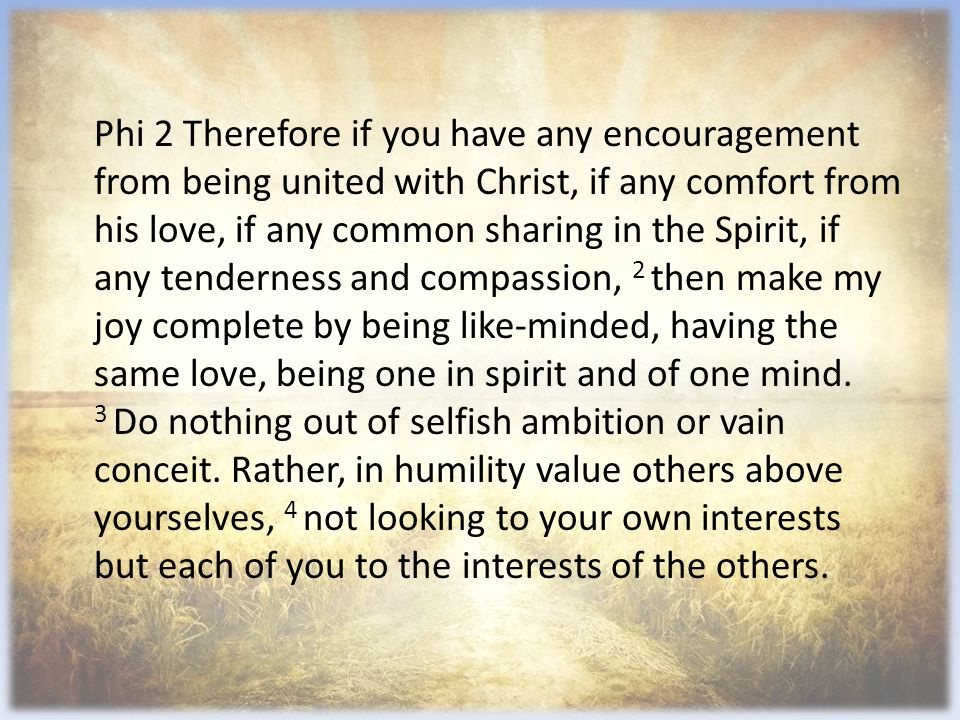 Phi 2 Therefore if you have any encouragement from being united with Christ, if any comfort from his love, if any common sharing in the Spirit, if any tenderness and compassion, 2 then make my joy complete by being like-minded, having the same love, being one in spirit and of one mind.