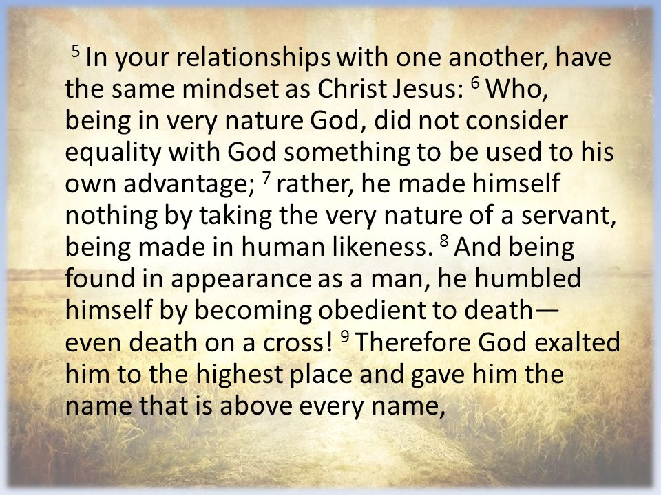 5 In your relationships with one another, have the same mindset as Christ Jesus: 6 Who, being in very nature God, did not consider equality with God something to be used to his own advantage; 7 rather, he made himself nothing by taking the very nature of a servant, being made in human likeness.