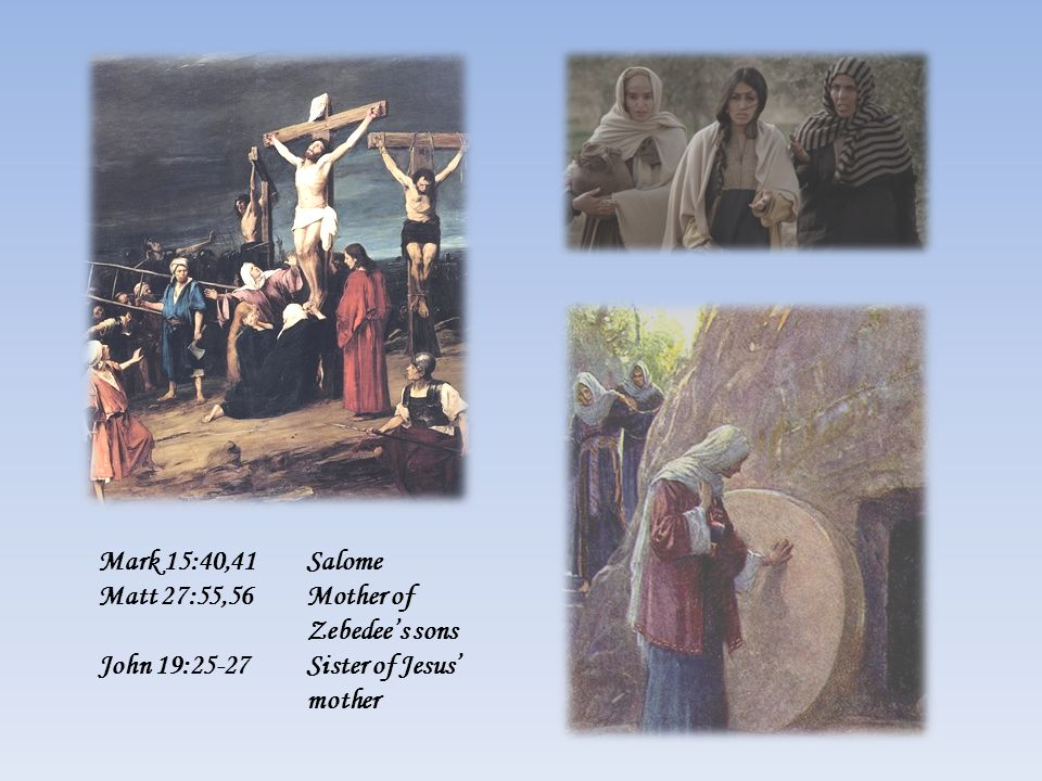Mark 15:40,41Salome Matt 27:55,56Mother of Zebedee's sons John 19:25-27Sister of Jesus' mother
