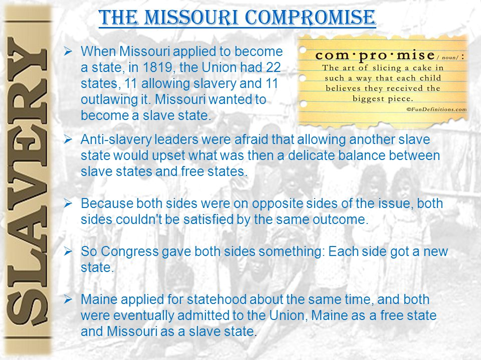 The Missouri Compromise  Anti-slavery leaders were afraid that allowing another slave state would upset what was then a delicate balance between slave states and free states.