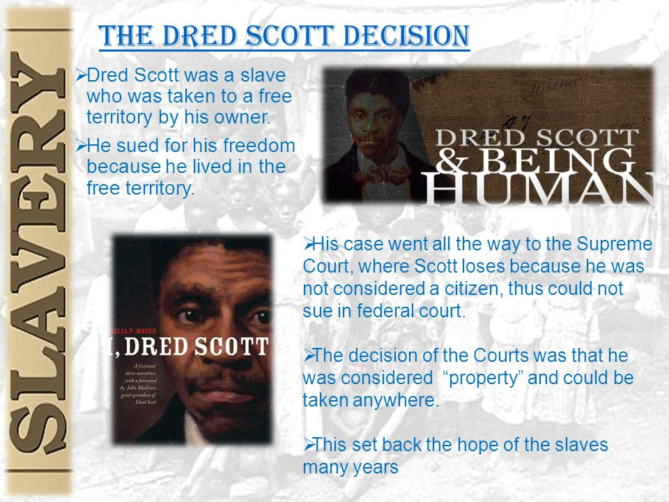 The Dred Scott Decision  Dred Scott was a slave who was taken to a free territory by his owner.