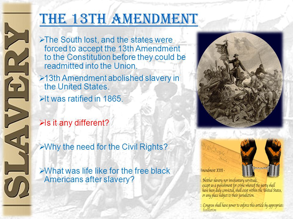 the 13th Amendment  The South lost, and the states were forced to accept the 13th Amendment to the Constitution before they could be readmitted into the Union.
