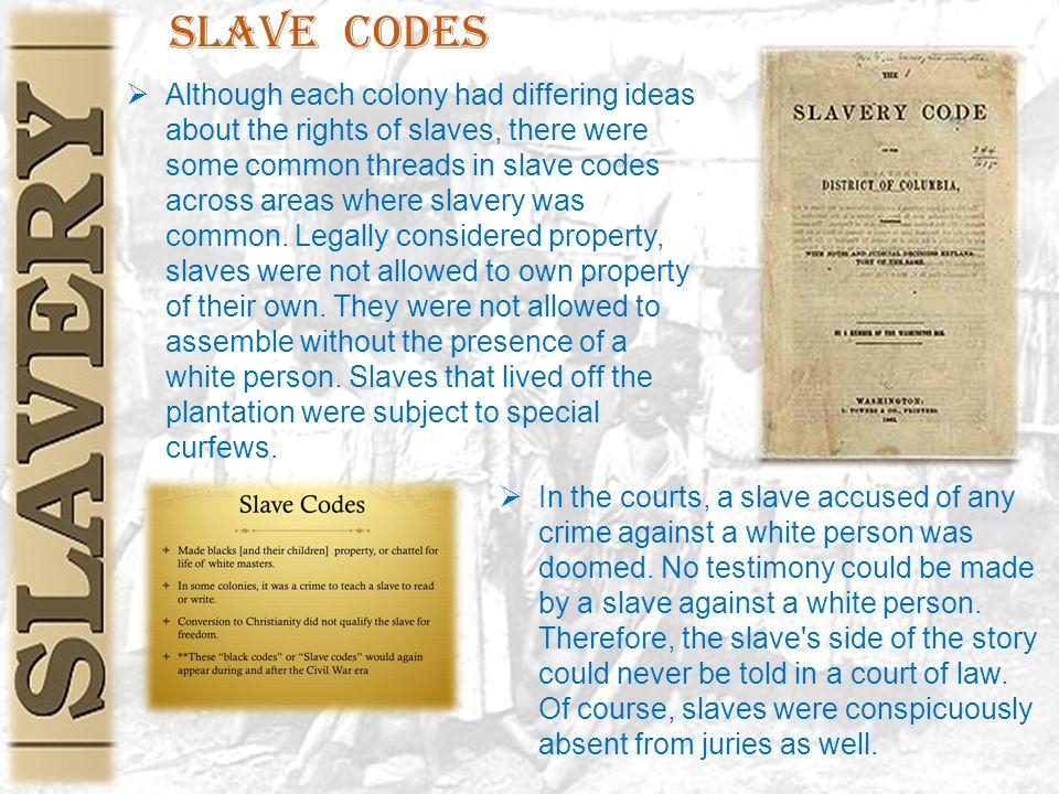 Slave Codes  Although each colony had differing ideas about the rights of slaves, there were some common threads in slave codes across areas where slavery was common.