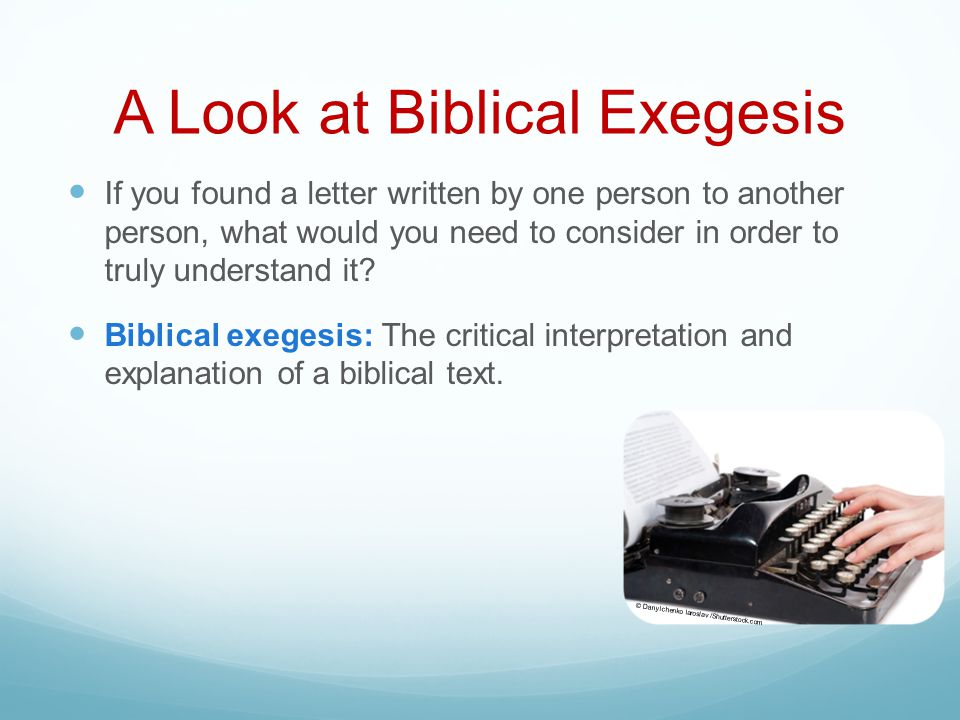 A Look at Biblical Exegesis If you found a letter written by one person to another person, what would you need to consider in order to truly understand it.