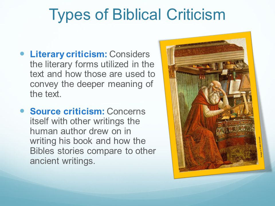 Types of Biblical Criticism Literary criticism: Considers the literary forms utilized in the text and how those are used to convey the deeper meaning of the text.
