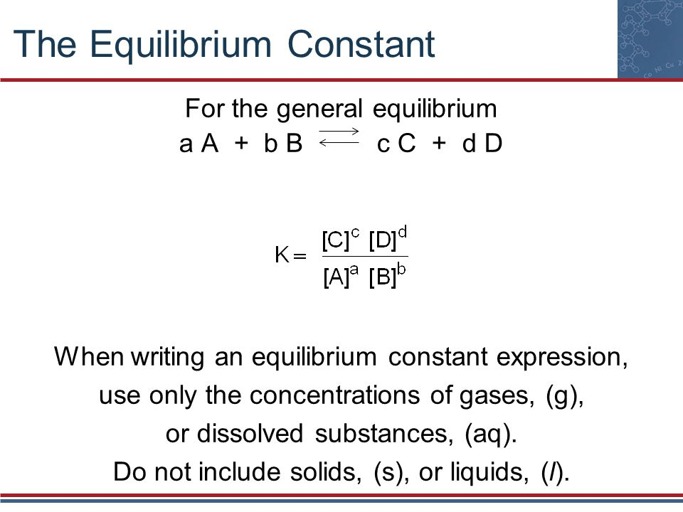 The Equilibrium Constant For the general equilibrium a A + b B c C + d D When writing an equilibrium constant expression, use only the concentrations of gases, (g), or dissolved substances, (aq).