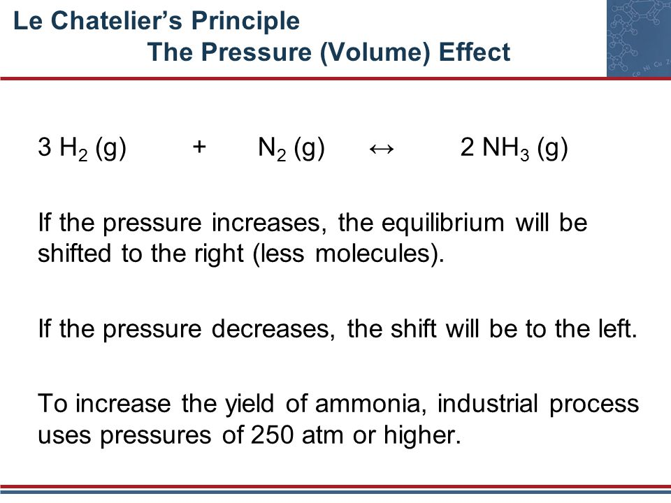 Le Chatelier's Principle The Pressure (Volume) Effect 3 H 2 (g) + N 2 (g) ↔ 2 NH 3 (g) If the pressure increases, the equilibrium will be shifted to the right (less molecules).