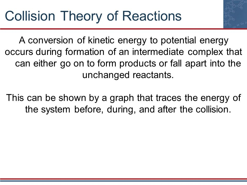 Collision Theory of Reactions A conversion of kinetic energy to potential energy occurs during formation of an intermediate complex that can either go on to form products or fall apart into the unchanged reactants.