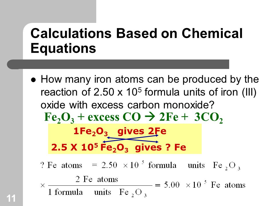 11 Calculations Based on Chemical Equations How many iron atoms can be produced by the reaction of 2.50 x 10 5 formula units of iron (III) oxide with excess carbon monoxide.