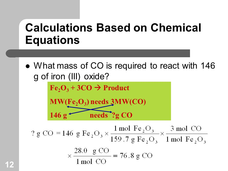 12 Calculations Based on Chemical Equations What mass of CO is required to react with 146 g of iron (III) oxide.