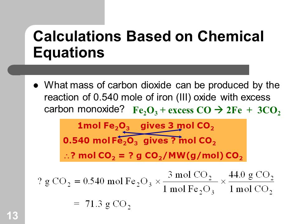 13 Calculations Based on Chemical Equations What mass of carbon dioxide can be produced by the reaction of mole of iron (III) oxide with excess carbon monoxide.